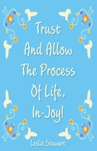 Trust And Allow The Process Of Life In-Joy! by Leslie Stewart